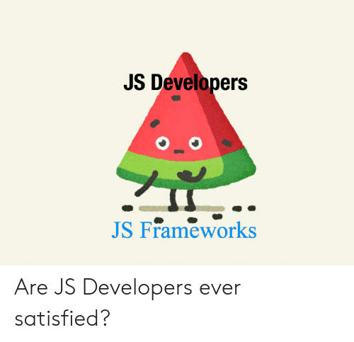 Ever, Satisfied, and Developers: JS Developers  JS Frameworks Are JS Developers ever satisfied?