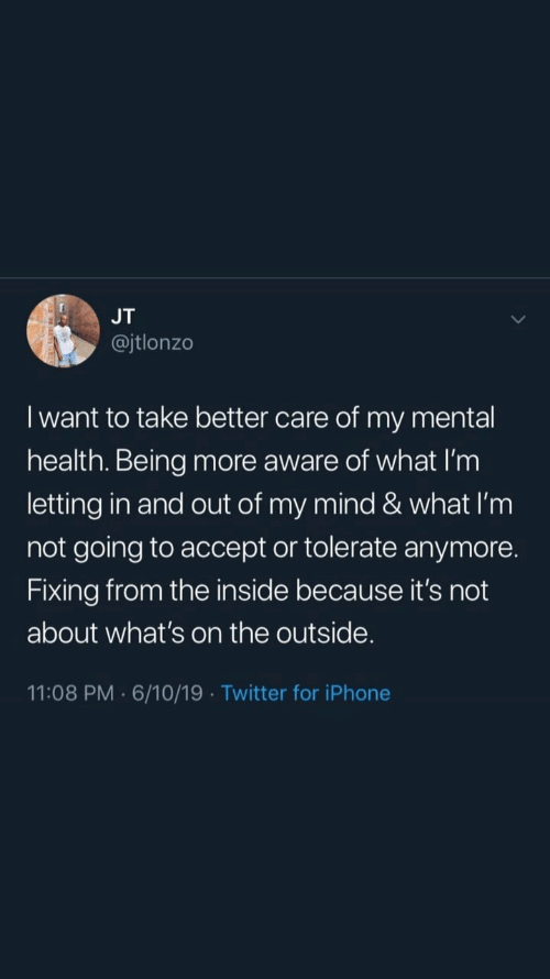 Iphone, Twitter, and Mind: JT  @jtlonzo  I want to take better care of my mental  health. Being more aware of what I'm  letting in and out of my mind & what I'm  not going to accept or tolerate anymore.  Fixing from the inside because it's not  about what's on the outside.  11:08 PM 6/10/19 Twitter for iPhone