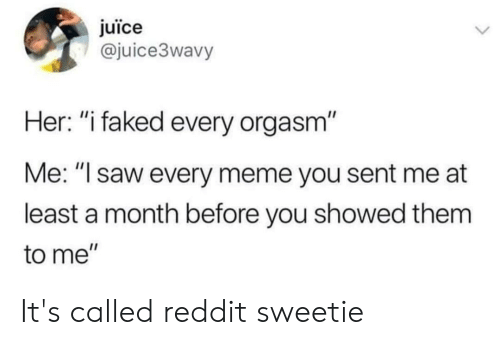 "Juice, Meme, and Reddit: juïce  @juice3wavy  Her: ""i faked every orgasm""  Me: ""I saw every meme you sent me at  least a month before you showed them  to me""  > It's called reddit sweetie"