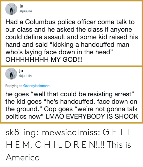 "columbus: ju  ajuuuila  Had a Columbus police officer come talk to  our class and he asked the class if anyone  could define assault and some kid raised his  hand and said ""kicking a handcuffed man  who's laying face down in the head""  OHHHHHHHH MY GOD!!!  ju  @juuuila  Replying to @sandylackmann  he goes ""well that could be resisting arrest""  the kid goes ""he's handcuffed. face down on  the ground."" Cop goes ""we're not gonna talk  politics now"" LMAO EVERYBODY IS SHOOK sk8-ing:  mewsicalmiss: G E T   T H E M, C H I L D R E N!!!!  This is America"