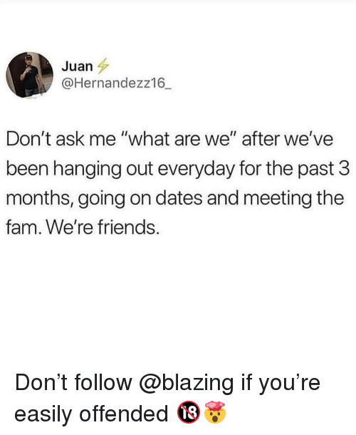 """Fam, Friends, and Memes: Juan  @Hernandezz16_  Don't ask me """"what are we"""" after we've  been hanging out everyday for the past 3  months, going on dates and meeting the  fam. We're friends. Don't follow @blazing if you're easily offended 🔞🤯"""