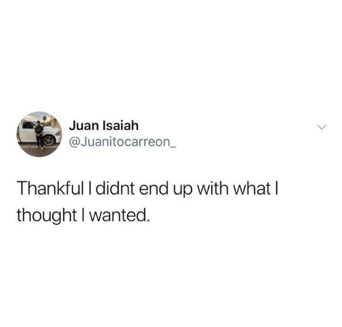 Funny, Tumblr, and Thought: Juan Isaiah  @Juanitocarreon  Thankful I didnt end up with what l  thought I wanted.