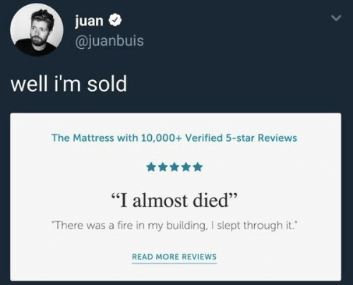 """juan: juan  @juanbuis  well i'm sold  The Mattress with 10,000+ Verified 5-star Reviews  """"I almost died""""  There was a fire in my building, I slept through it.  READ MORE REVIEWS"""