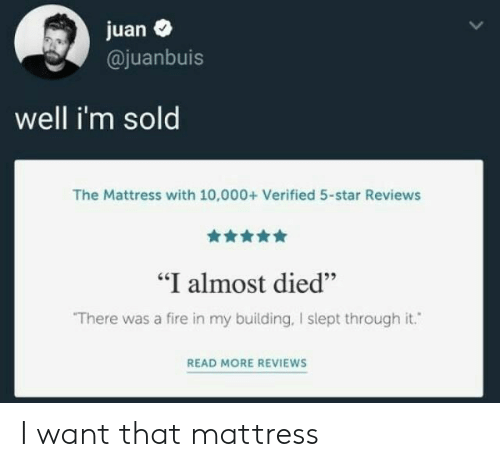 """Reviews: juan  @juanbuis  well i'm sold  The Mattress with 10,000+ Verified 5-star Reviews  """"I almost died""""  There was a fire in my building, I slept through it.  READ MORE REVIEWS I want that mattress"""