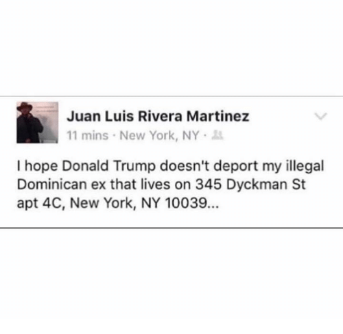 Ex's, New York, and Mexican Word of the Day: Juan Luis Rivera Martinez  11 mins New York, NY  I hope Donald Trump doesn't deport my illegal  Dominican ex that lives on 345 Dyckman St  apt 4C, New York, NY 10039.