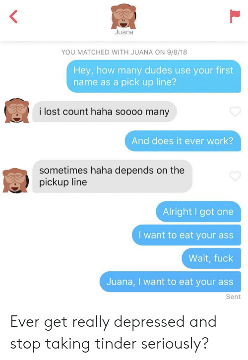 Pickup Line: Juana  YOU MATCHED WITH JUANA ON 9/8/18  Hey, how many dudes use your first  name as a pick up line?  i lost count haha soooo many  And does it ever work?  sometimes haha depends on the  pickup line  Alright I got one  I want to eat your ass  Wait, fuck  Juana, I want to eat your ass  Sent Ever get really depressed and stop taking tinder seriously?