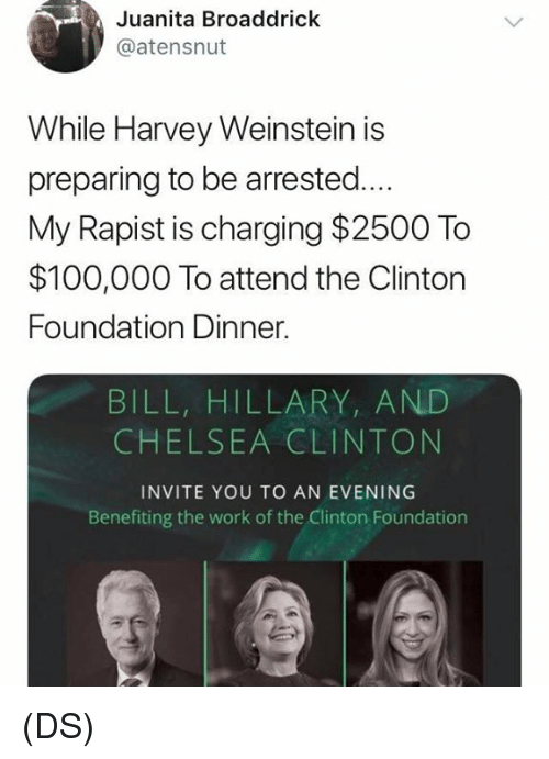 Anaconda, Chelsea, and Chelsea Clinton: Juanita Broaddrick  @atensnut  While Harvey Weinstein is  preparing to be arrested...  My Rapist is charging $2500 To  $100,000 To attend the Clintorn  Foundation Dinner.  BILL, HILLARY, AND  CHELSEA CLINTON  INVITE YOU TO AN EVENING  Benefiting the work of the Clinton Foundation (DS)