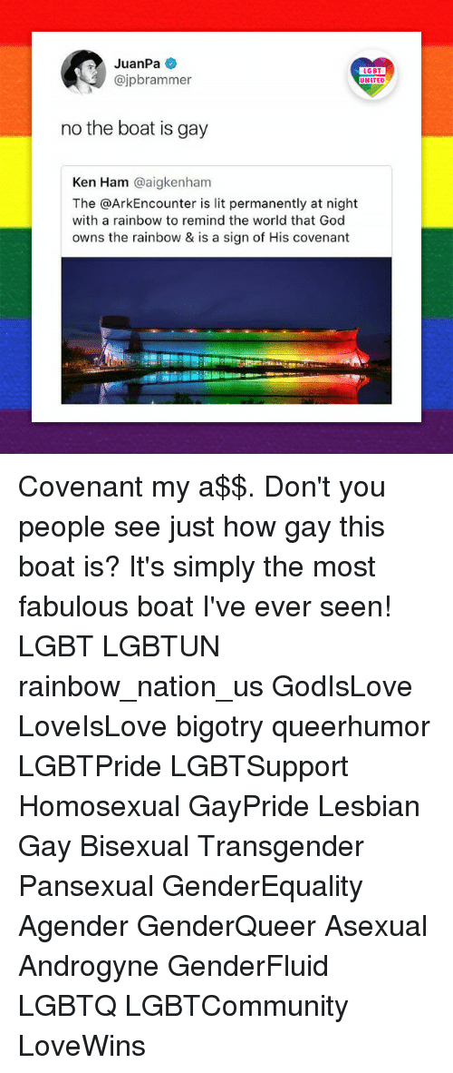 kenning: JuanPa  @jpbrammer  LGBT  UNITED  no the boat is gay  Ken Ham @aigkenham  The @ArkEncounter is lit permanently at night  with a rainbow to remind the world that God  owns the rainbow & is a sign of His covenant Covenant my a$$. Don't you people see just how gay this boat is? It's simply the most fabulous boat I've ever seen! LGBT LGBTUN rainbow_nation_us GodIsLove LoveIsLove bigotry queerhumor LGBTPride LGBTSupport Homosexual GayPride Lesbian Gay Bisexual Transgender Pansexual GenderEquality Agender GenderQueer Asexual Androgyne GenderFluid LGBTQ LGBTCommunity LoveWins