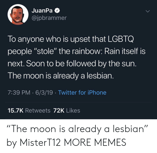 "Dank, Iphone, and Memes: JuanPa  @jpbrammer  To anyone who is upset that LGBTQ  people ""stole"" the rainbow: Rain itself is  next. Soon to be followed by the sun.  The moon is already a lesbian.  7:39 PM 6/3/19 Twitter for iPhone  15.7K Retweets 72K Likes ""The moon is already a lesbian"" by MisterT12 MORE MEMES"