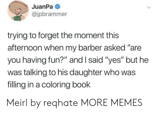 "Barber, Dank, and Memes: JuanPa  @jpbrammer  trying to forget the moment this  afternoon when my barber asked ""are  you having fun?"" and I said ""yes"" but he  was talking to his daughter who was  filling in a coloring book Meirl by reqhate MORE MEMES"