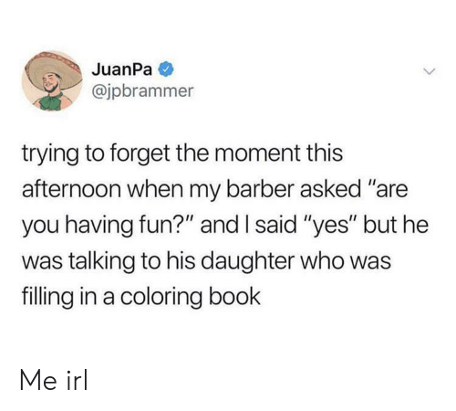 """Barber, Book, and Irl: JuanPa  @jpbrammer  trying to forget the moment this  afternoon when my barber asked """"are  you having fun?"""" and I said """"yes"""" but he  was talking to his daughter who was  filling in a coloring book Me irl"""