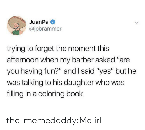"""Barber, Target, and Tumblr: JuanPa  @jpbrammer  trying to forget the moment this  afternoon when my barber asked """"are  you having fun?"""" and I said """"yes"""" but he  was talking to his daughter who was  filling in a coloring book the-memedaddy:Me irl"""