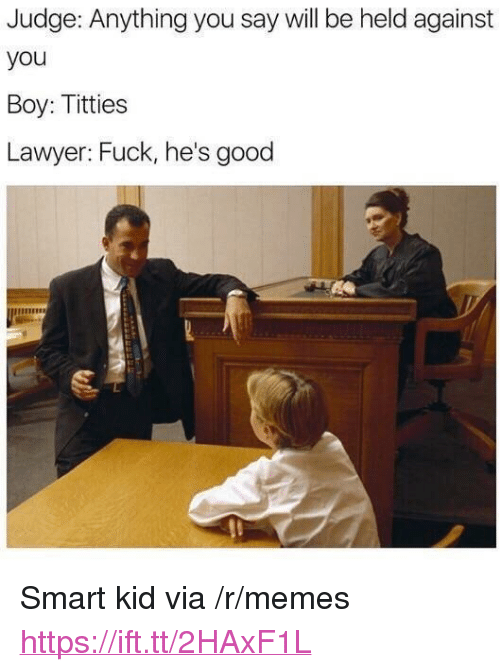 """Lawyer, Memes, and Titties: Judge: Anything you say will be held against  you  Boy: Titties  Lawyer: Fuck, he's good <p>Smart kid via /r/memes <a href=""""https://ift.tt/2HAxF1L"""">https://ift.tt/2HAxF1L</a></p>"""