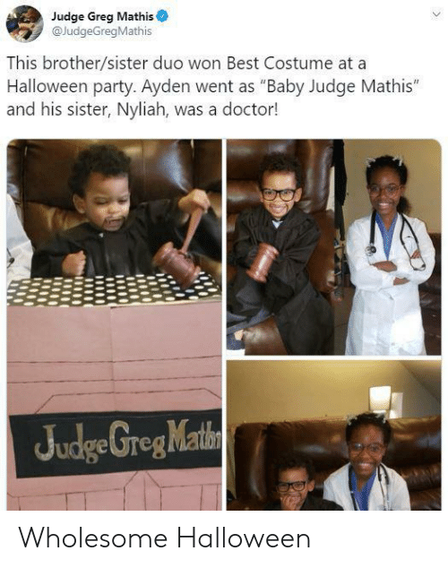 "greg: Judge Greg Mathis  @JudgeGregMathis  This brother/sister duo won Best Costume at a  Halloween party. Ayden went as ""Baby Judge Mathis""  and his sister, Nyliah, was a doctor!  Judge GregMathn Wholesome Halloween"