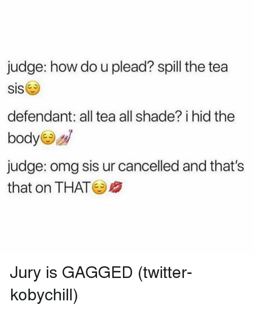 gagged: judge: how do u plead? spill the tea  SIS  defendant: all tea all shade? i hid the  body  judge: omg sis ur cancelled and that's  that on THAT Jury is GAGGED (twitter-kobychill)