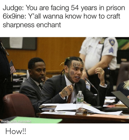 Funny, Prison, and How To: Judge: You are facing 54 years in prison  6ix9ine: Y'all wanna know how to craft  sharpness enchant  made with mematic How!!