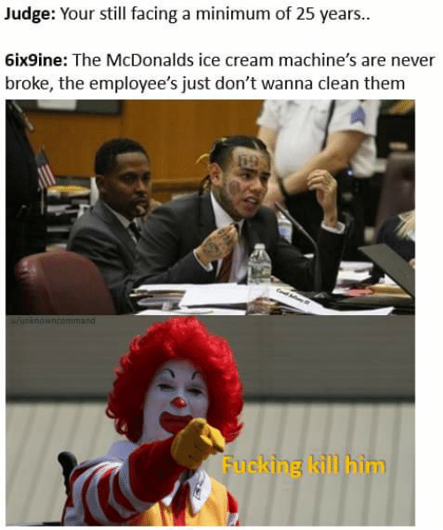Fucking, McDonalds, and Ice Cream: Judge: Your still facing a minimum of 25 years..  6ix9ine: The McDonalds ice cream machine's are never  broke, the employee's just don't wanna clean them  69  runknowncommand  Fucking kill him