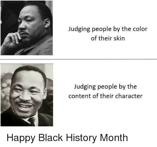 Black History: Judging people by the color  of their skin  Judging people by the  content of their character Happy Black History Month