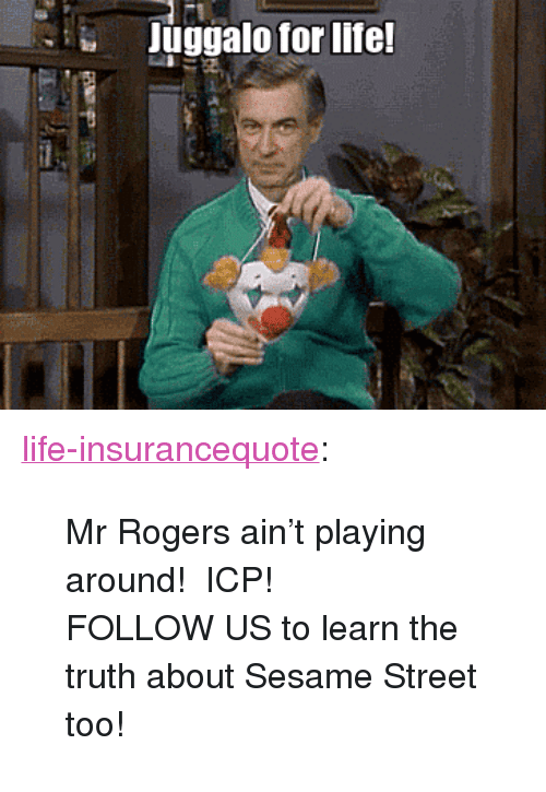 """Juggalo: Juggalo for life <p><a href=""""http://life-insurancequote.tumblr.com/post/151479775525/mr-rogers-aint-playing-around-icp-follow-us-to"""" class=""""tumblr_blog"""">life-insurancequote</a>:</p><blockquote> <p>Mr Rogers ain't playing around! ICP!</p> <p>FOLLOW US to learn the truth about Sesame Street too!<br/></p> </blockquote>"""