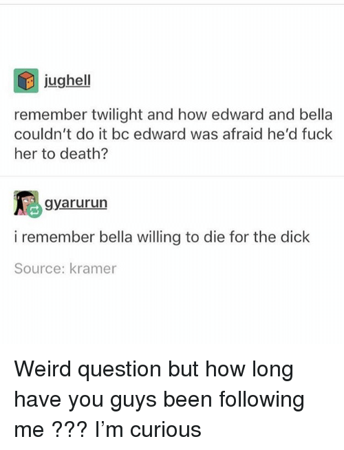Ironic, Weird, and Death: jughell  remember twilight and how edward and bella  couldn't do it bc edward was afraid he'd fuck  her to death?  gyarururn  i remember bella willing to die for the dick  Source: kramer Weird question but how long have you guys been following me ??? I'm curious
