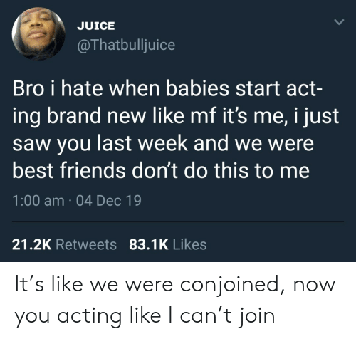 brand: JUICE  @Thatbulljuice  Bro i hate when babies start act-  ing brand new like mf it's me, i just  saw you last week and we were  best friends don't do this to me  1:00 am · 04 Dec 19  21.2K Retweets 83.1K Likes It's like we were conjoined, now you acting like I can't join