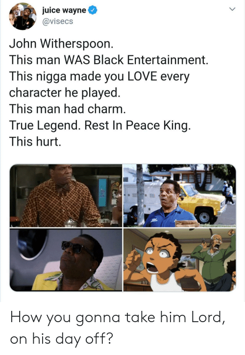 Wayne: juice wayne  @visecs  John Withersp0on.  This man WAS Black Entertainment.  This nigga made you LOVE every  character he played.  This man had charm.  True Legend. Rest In Peace King.  This hurt.  BET How you gonna take him Lord, on his day off?