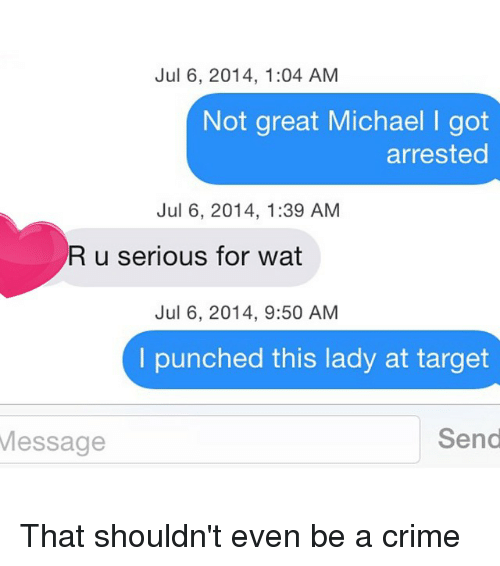 U Serious: Jul 6, 2014, 1:04 AM  Not great Michael l got  arrested  Jul 6, 2014, 1:39 AM  R u serious for wat  Jul 6, 2014, 9:50 AM  I punched this lady at target  Send  Message That shouldn't even be a crime