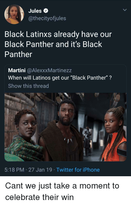 """Iphone, Latinos, and Twitter: Jules Q  @thecityofjules  Black Latinxs already have our  Black Panther and it's Black  Panther  Martini @AlexxxMartinezz  When will Latinos get our """"Black Panther""""?  Show this thread  5:18 PM 27 Jan 19 Twitter for iPhone Cant we just take a moment to celebrate their win"""