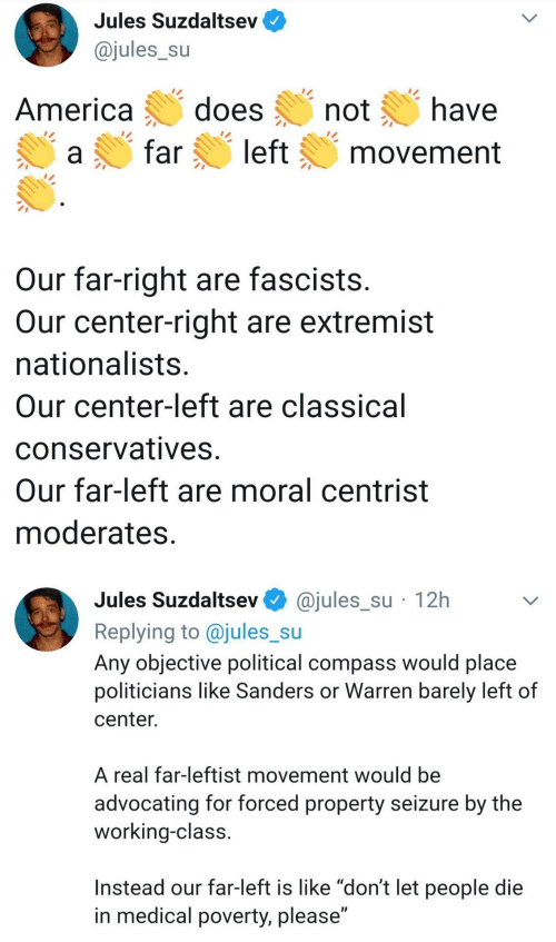 "America, Politicians, and Classical: Jules Suzdaltsev  @jules_su  does  have  America  not  left  far  movement  Our far-right are fascists.  Our center-right are extremist  nationalists.  Our center-left are classical  conservatives.  Our far-left are moral centrist  moderates.  @jules_su · 12h  Jules Suzdaltsev  Replying to @jules_su  Any objective political compass would place  politicians like Sanders or Warren barely left of  center.  A real far-leftist movement would be  advocating for forced property seizure by the  working-class.  Instead our far-left is like ""don't let people die  in medical poverty, please"""