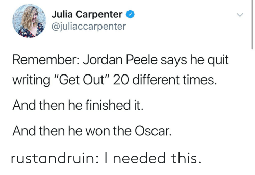 """Jordan Peele, Tumblr, and Blog: Julia Carpenter C  @juliaccarpenter  Remember: Jordan Peele says he quit  writing """"Get Out"""" 20 different times.  And then he finished it.  And then he won the Oscar. rustandruin:  I needed this."""