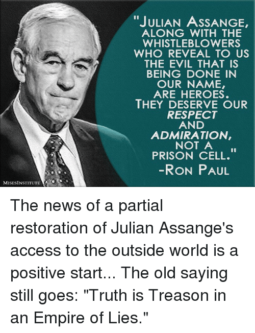 "Ron Paul: ""JULIAN ASSANGE,  ALONG WITH THE  WHISTLEBLOWERS  WHO REVEAL TO US  THE EVIL THAT IS  BEING DONE IN  OUR NAME,  ARE HEROES.  THEY DESERVE OUR  RESPECT  AND  ADMIRATION  NOT A  PRISON CELL.  RON PAUL  MISESINSTITUTE The news of a partial restoration of Julian Assange's access to the outside world is a positive start...  The old saying still goes: ""Truth is Treason in an Empire of Lies."""