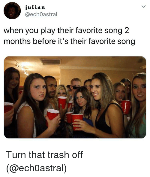Trash, Dank Memes, and Song: julian  @echOastral  when you play their favorite song 2  months before it's their favorite song Turn that trash off (@ech0astral)