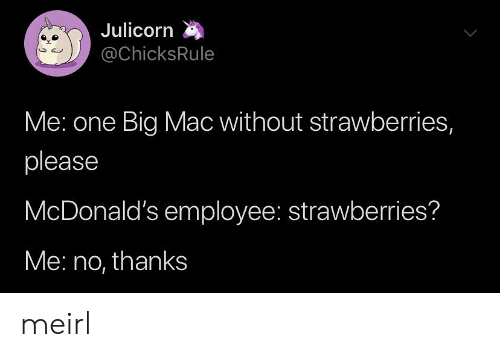 mac: Julicorn  @ChicksRule  Me: one Big Mac without strawberries,  please  McDonald's employee: strawberries?  Me: no, thanks meirl