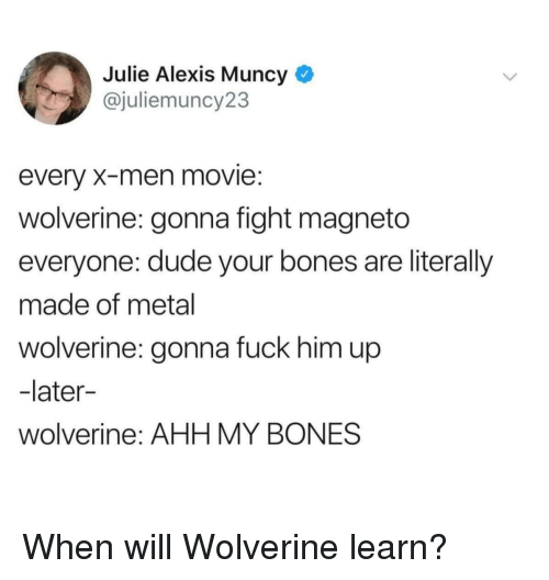 Bones, Dude, and Wolverine: Julie Alexis Muncy *  @juliemuncy23  every X-men movie:  wolverine: gonna fight magneto  everyone: dude your bones are literally  made of metal  wolverine: gonna fuck him up  -later-  wolverine: AHH MY BONES When will Wolverine learn?