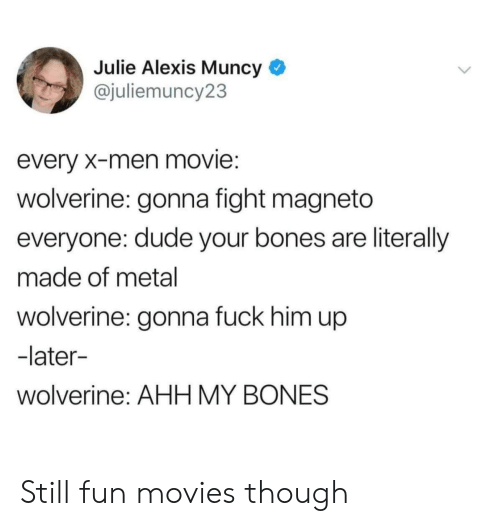 Bones, Dude, and Movies: Julie Alexis Muncy *  @juliemuncy23  every X-men movie:  wolverine: gonna fight magneto  everyone: dude your bones are literally  made of metal  wolverine: gonna fuck him up  -later-  wolverine: AHH MY BONES Still fun movies though