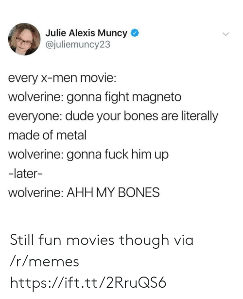 Bones, Dude, and Memes: Julie Alexis Muncy *  @juliemuncy23  every X-men movie:  wolverine: gonna fight magneto  everyone: dude your bones are literally  made of metal  wolverine: gonna fuck him up  -later-  wolverine: AHH MY BONES Still fun movies though via /r/memes https://ift.tt/2RruQS6