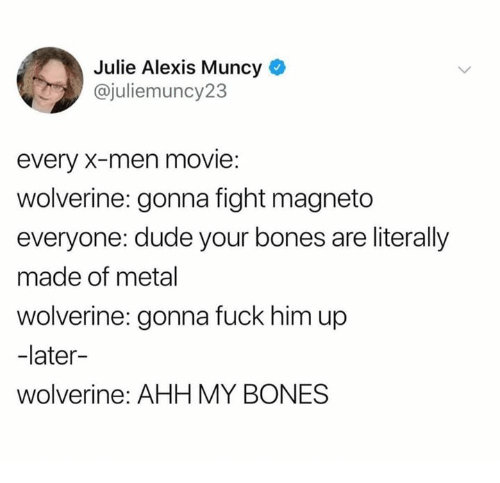 Bones, Dude, and Wolverine: Julie Alexis Muncy  @juliemuncy23  every X-men movie:  wolverine: gonna fight magneto  everyone: dude your bones are literally  made of metal  wolverine: gonna fuck him up  -later-  wolverine: AHH MY BONES