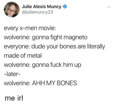 Bones, Dude, and Wolverine: Julie Alexis Muncy  @juliemuncy23  every X-men movie:  wolverine: gonna fight magneto  everyone: dude your bones are literally  made of metal  wolverine: gonna fuck him up  -later-  wolverine: AHH MY BONES me irl