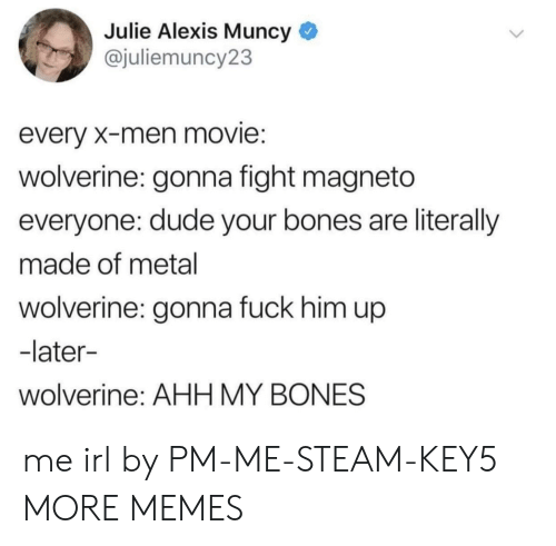 Bones, Dank, and Dude: Julie Alexis Muncy  @juliemuncy23  every X-men movie:  wolverine: gonna fight magneto  everyone: dude your bones are literally  made of metal  wolverine: gonna fuck him up  -later-  wolverine: AHH MY BONES me irl by PM-ME-STEAM-KEY5 MORE MEMES