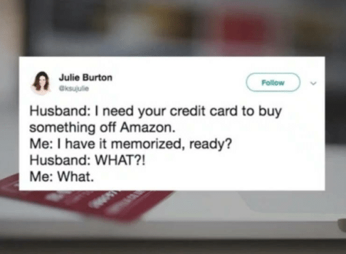Amazon, Husband, and Credit Card: Julie Burton  aksujulie  Follow  Husband: I need your credit card to buy  something off Amazon.  Me: I have it memorized, ready?  Husband: WHAT?!  Me: What.