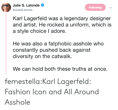 karl lagerfeld: Julie S. Lalonde  @JulieSLalonde  Following  Karl Lagerfeld was a legendary designer  and artist. He rocked a uniform, which is  a style choice I adore.  He was also a fatphobic asshole who  constantly pushed back against  diversity on the catwalk.  We can hold both these truths at once. femestella:Karl Lagerfeld: Fashion Icon and All Around Asshole