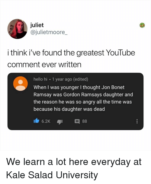 juliet: juliet  @julietmoore_  i think i've found the greatest YouTube  comment ever written  hello hi 1 year ago (edited)  When I was younger I thought Jon Bonet  Ramsay was Gordon Ramsays daughter and  the reason he was so angry all the time was  because his daughter was dead  6.2KE We learn a lot here everyday at Kale Salad University