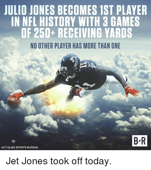 Nfl, Sports, and Games: JULIO JONES BECOMES 1ST PLAYER  IN NFL HISTORY WITH 3 GAMES  OF 250+ RECEIVING YARDS  NO OTHER PLAYER HAS MORE THAN ONE  B R  H/T ELIAS SPORTS BUREAU Jet Jones took off today.