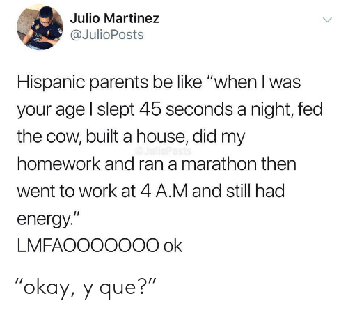"Martinez: Julio Martinez  @JulioPosts  DUB  Hispanic parents be like ""when I was  your age l slept 45 seconds a night, fed  the cow, built a house, did my  homework and ran a marathon then  went to work at 4 A.M and still had  energy.""  LMFAOOO0O00 ok ""okay, y que?"""