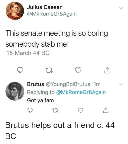 Julius Caesar: Julius Caesar  @MkRomeGr8Again  This senate meeting is so boring  somebody stab me!  15 March 44 BC  Brutus @YoungBoiBrutus 1m  Replying to @MkRomeGr8Again  Got ya fam Brutus helps out a friend c. 44 BC