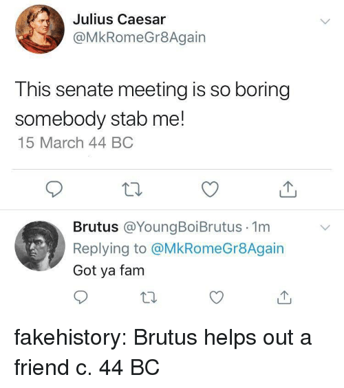 Julius Caesar: Julius Caesar  @MkRomeGr8Again  This senate meeting is so boring  somebody stab me!  15 March 44 BC  Brutus @YoungBoiBrutus 1m  Replying to @MkRomeGr8Again  Got ya fam fakehistory:  Brutus helps out a friend c. 44 BC