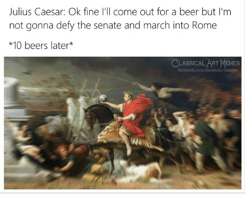 Julius Caesar: Julius Caesar: Ok fine I'll come out for a beer but I'm  not gonna defy the senate and march into Rome  *10 beers later*  LASSICAL ART MEMES  facebook.com/classicalartmemes