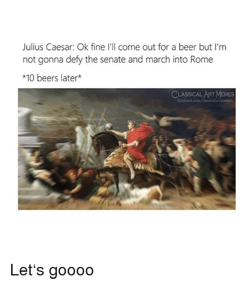 Julius Caesar: Julius Caesar: Ok fine I'll come out for a beer but I'm  not gonna defy the senate and march into Rome  *10 beers later*  CLASSICAL ART MEMES Let's goooo