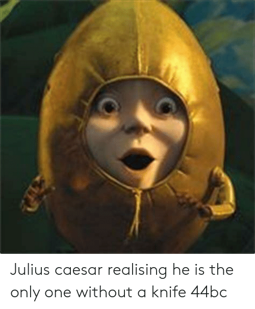 Julius Caesar, Only One, and One: Julius caesar realising he is the only one without a knife 44bc