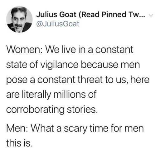 Memes, Goat, and Live: Julius Goat (Read Pinned Tw...  JuliusGoat  Women: We live in a constant  state of vigilance because mern  pose a constant threat to us, here  are literally millions of  corroborating stories  Men: What a scary time for men  this is